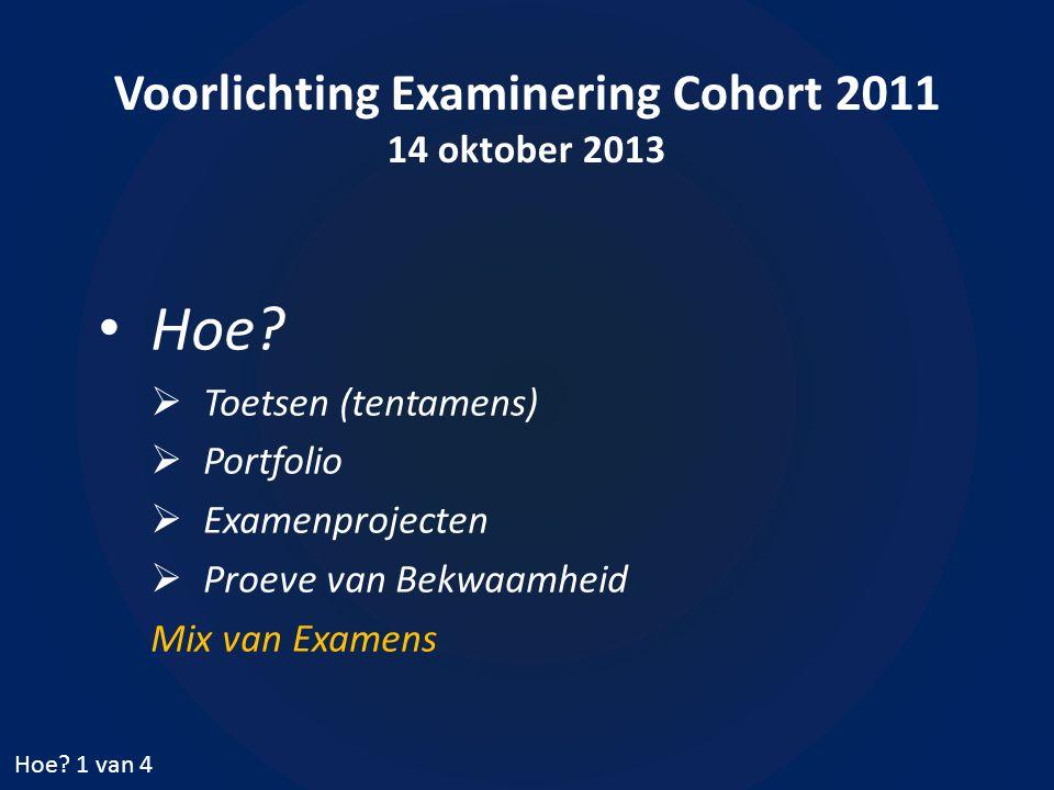 Voorlichting Examinering Cohort 2011 14 oktober 2013 • Hoe.