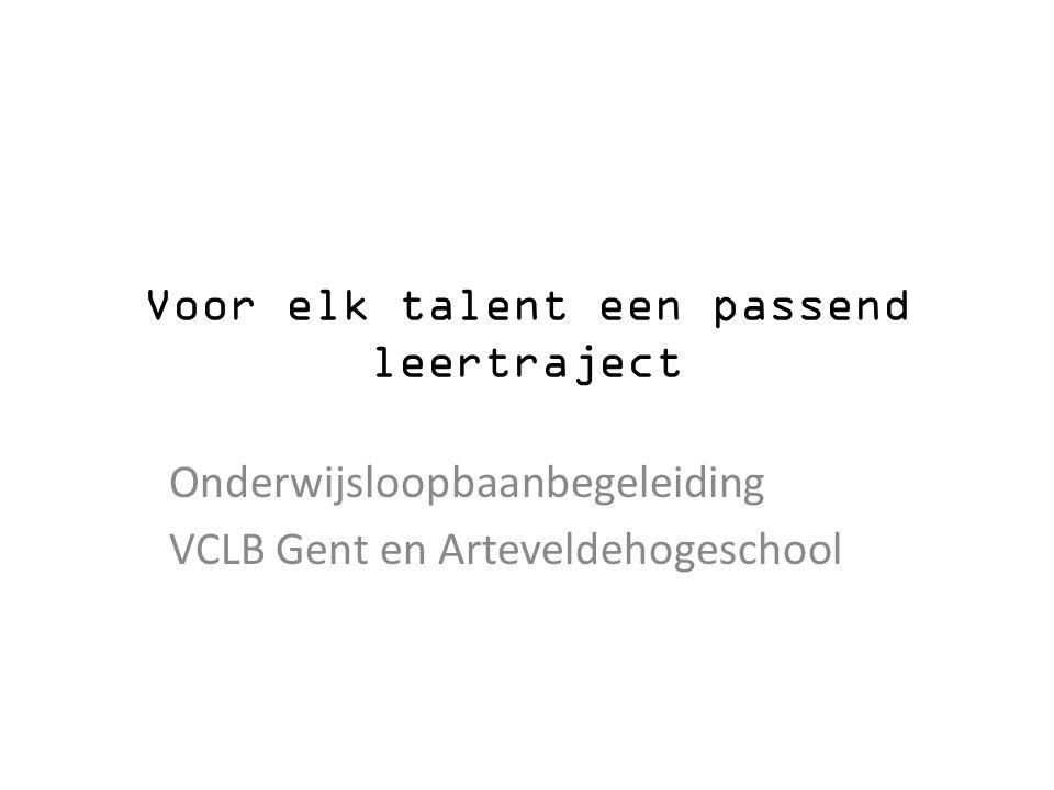 Voor elk talent een passend leertraject Onderwijsloopbaanbegeleiding VCLB Gent en Arteveldehogeschool
