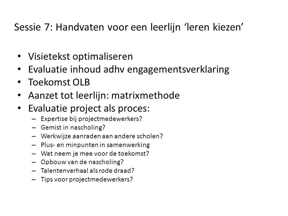 Sessie 7: Handvaten voor een leerlijn 'leren kiezen' • Visietekst optimaliseren • Evaluatie inhoud adhv engagementsverklaring • Toekomst OLB • Aanzet tot leerlijn: matrixmethode • Evaluatie project als proces: – Expertise bij projectmedewerkers.