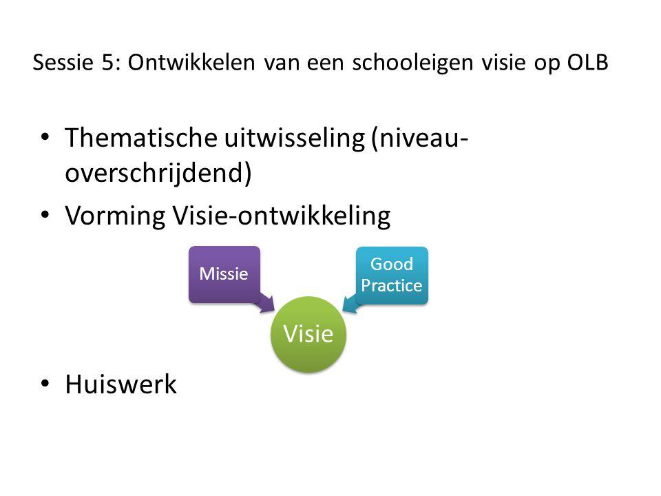 Sessie 5: Ontwikkelen van een schooleigen visie op OLB • Thematische uitwisseling (niveau- overschrijdend) • Vorming Visie-ontwikkeling • Huiswerk Visie Missie Good Practice