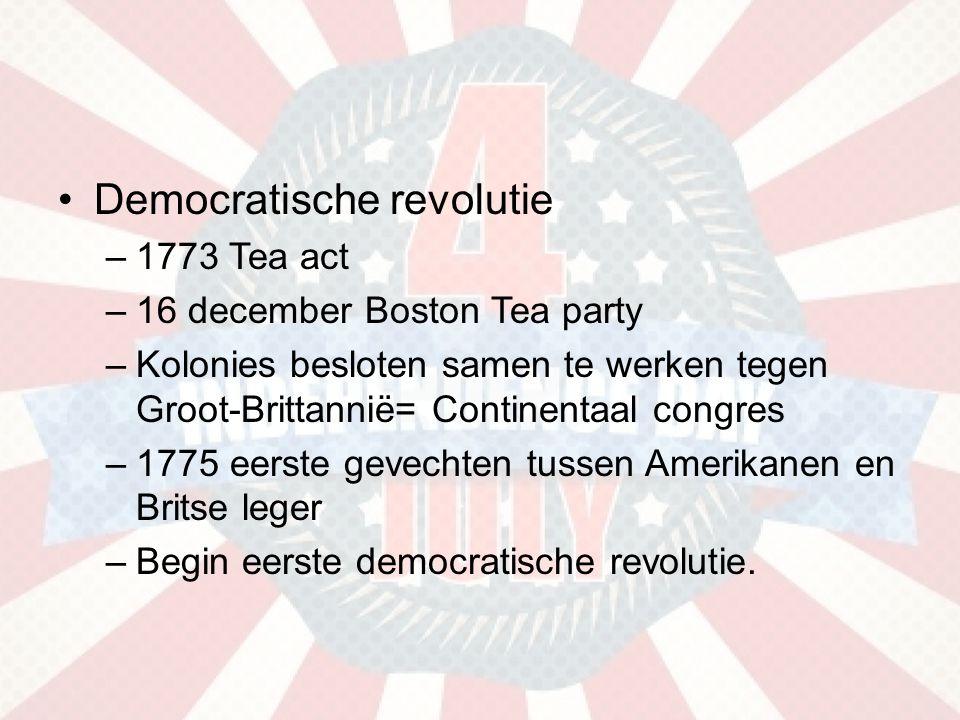 •Democratische revolutie –1773 Tea act –16 december Boston Tea party –Kolonies besloten samen te werken tegen Groot-Brittannië= Continentaal congres –1775 eerste gevechten tussen Amerikanen en Britse leger –Begin eerste democratische revolutie.