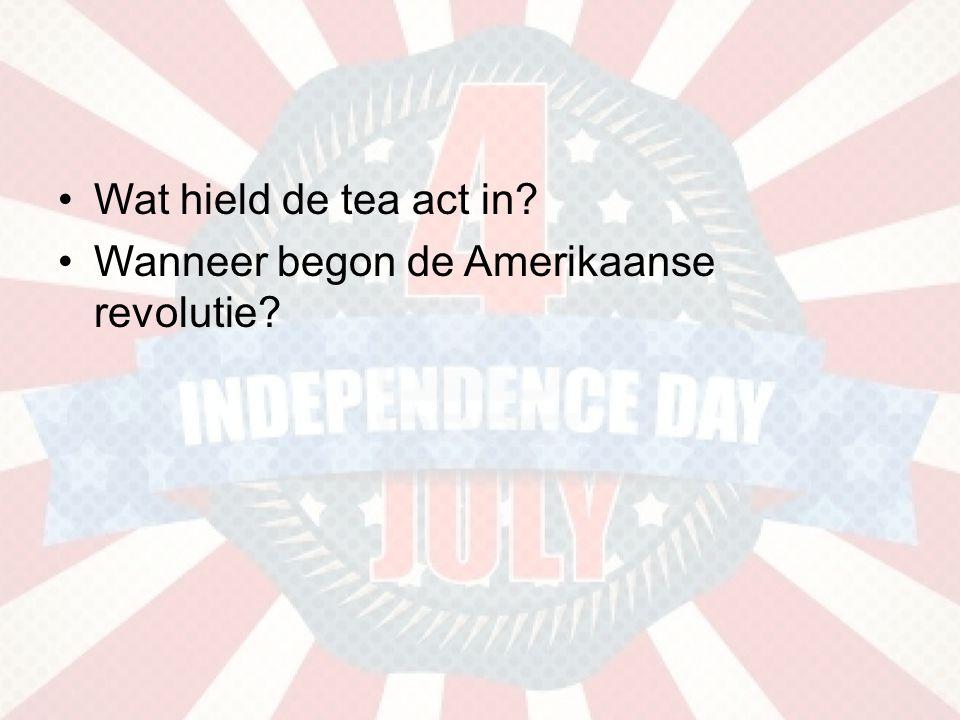 •Wat hield de tea act in? •Wanneer begon de Amerikaanse revolutie?