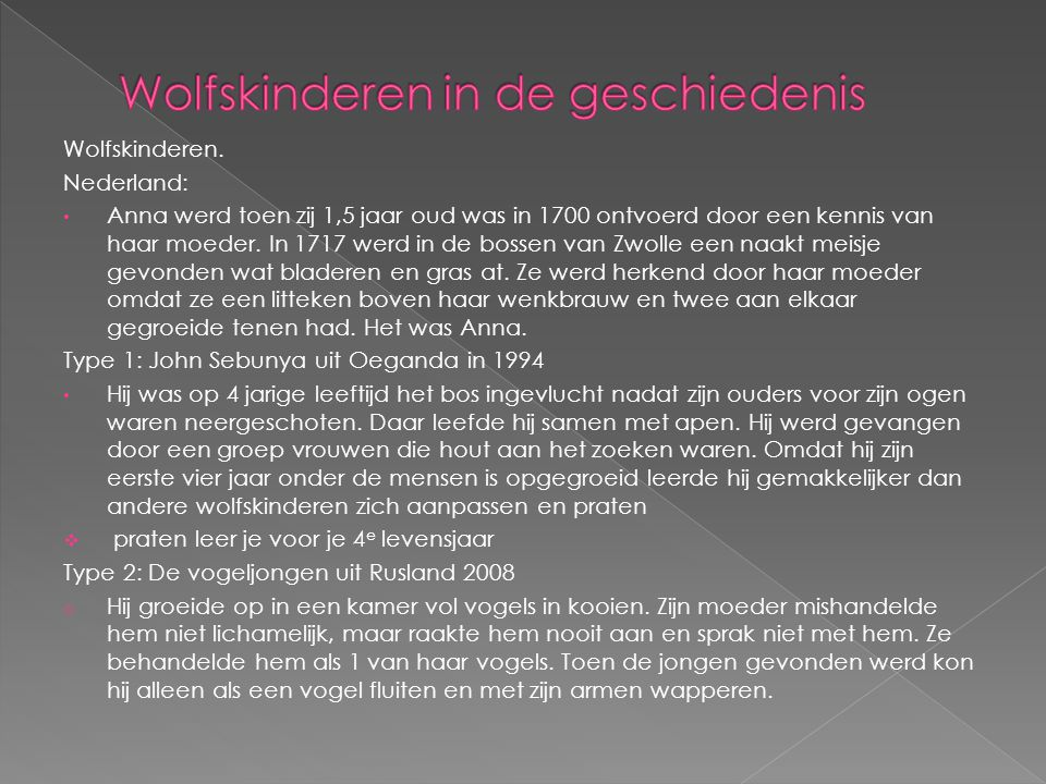 Wolfskinderen. Nederland: • Anna werd toen zij 1,5 jaar oud was in 1700 ontvoerd door een kennis van haar moeder. In 1717 werd in de bossen van Zwolle