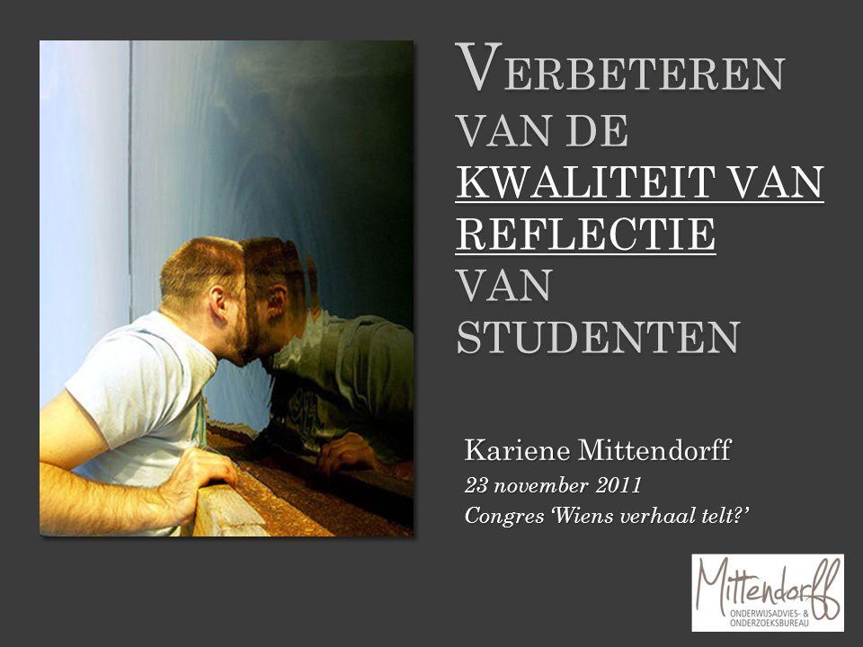 Kariene Mittendorff 23 november 2011 Congres 'Wiens verhaal telt?' V ERBETEREN VAN DE KWALITEIT VAN REFLECTIE VAN STUDENTEN
