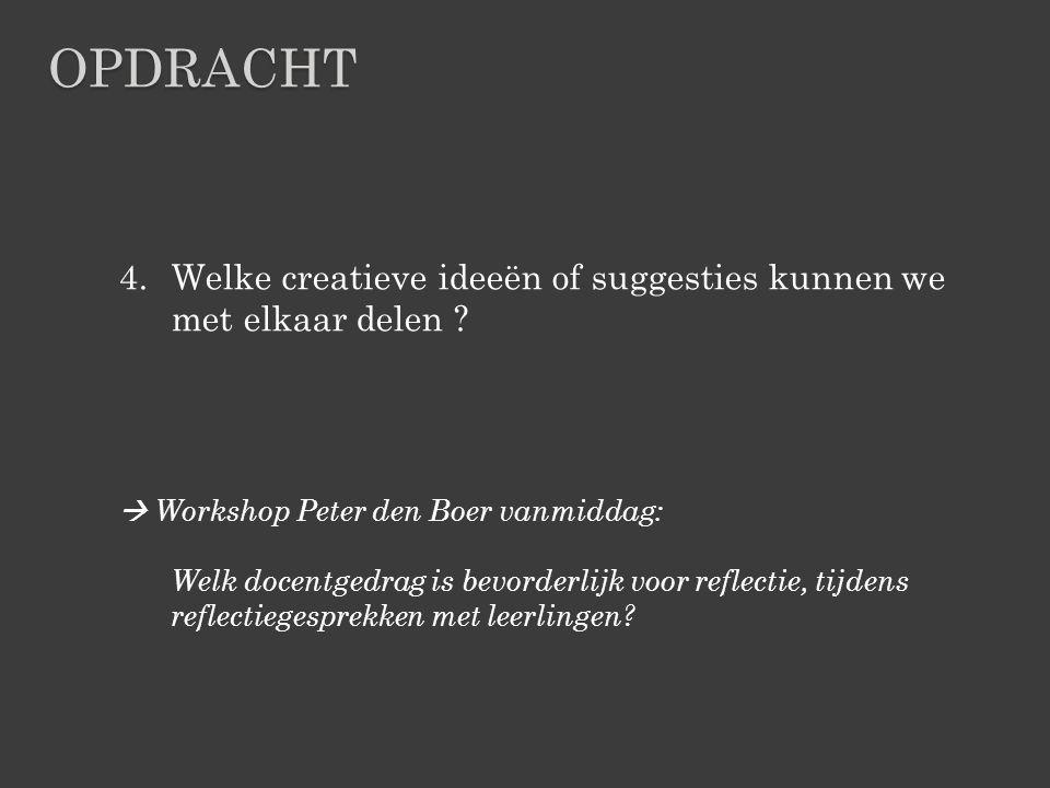 4.Welke creatieve ideeën of suggesties kunnen we met elkaar delen ?  Workshop Peter den Boer vanmiddag: Welk docentgedrag is bevorderlijk voor reflec