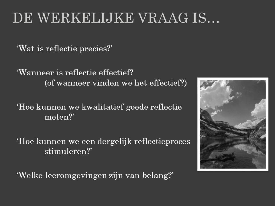 'Wat is reflectie precies?' 'Wanneer is reflectie effectief? (of wanneer vinden we het effectief?) 'Hoe kunnen we kwalitatief goede reflectie meten?'