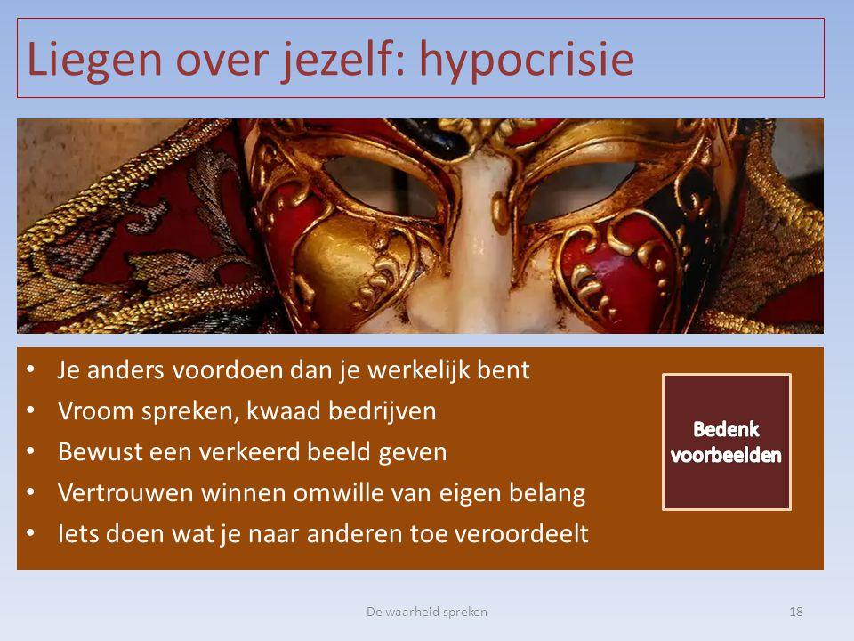Liegen over jezelf: hypocrisie De waarheid spreken18 • Je anders voordoen dan je werkelijk bent • Vroom spreken, kwaad bedrijven • Bewust een verkeerd