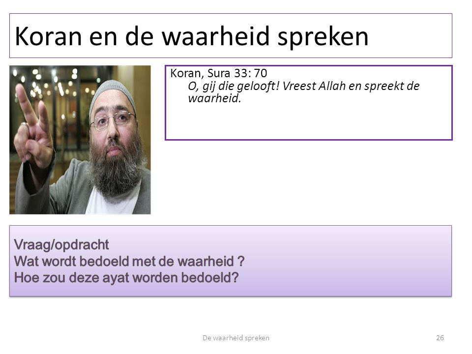 Koran en de waarheid spreken De waarheid spreken26 Koran, Sura 33: 70 O, gij die gelooft! Vreest Allah en spreekt de waarheid.