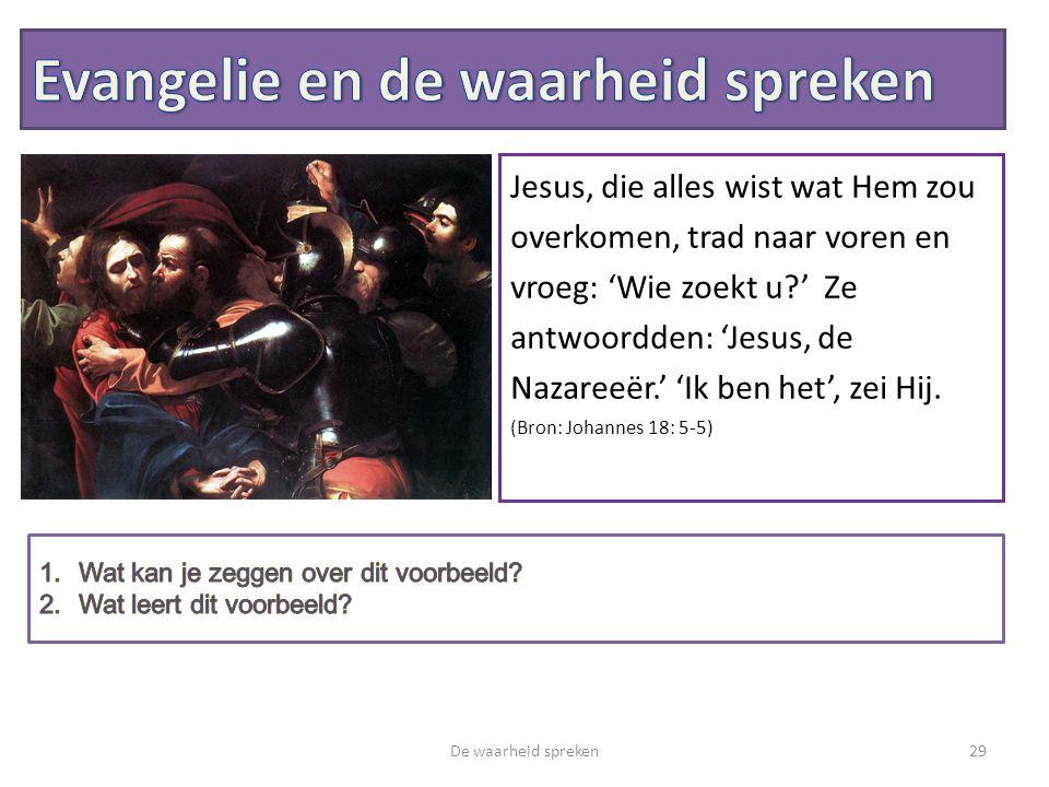 De waarheid spreken29 Jesus, die alles wist wat Hem zou overkomen, trad naar voren en vroeg: 'Wie zoekt u?' Ze antwoordden: 'Jesus, de Nazareeër.' 'Ik ben het', zei Hij.