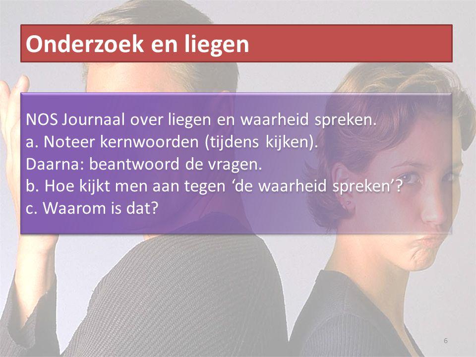 6 Onderzoek en liegen NOS Journaal over liegen en waarheid spreken. a. Noteer kernwoorden (tijdens kijken). Daarna: beantwoord de vragen. b. Hoe kijkt