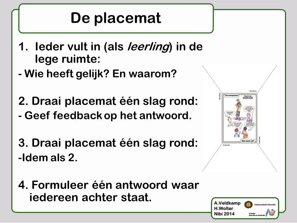 De placemat 1.Ieder vult in (als leerling) in de lege ruimte: - Wie heeft gelijk? En waarom? 2. Draai placemat één slag rond: - Geef feedback op het a