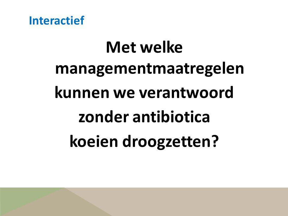 Met welke managementmaatregelen kunnen we verantwoord zonder antibiotica koeien droogzetten? Interactief