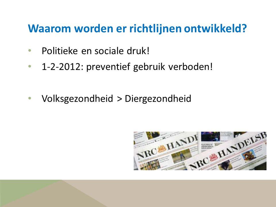 Waarom worden er richtlijnen ontwikkeld? • Politieke en sociale druk! • 1-2-2012: preventief gebruik verboden! • Volksgezondheid > Diergezondheid