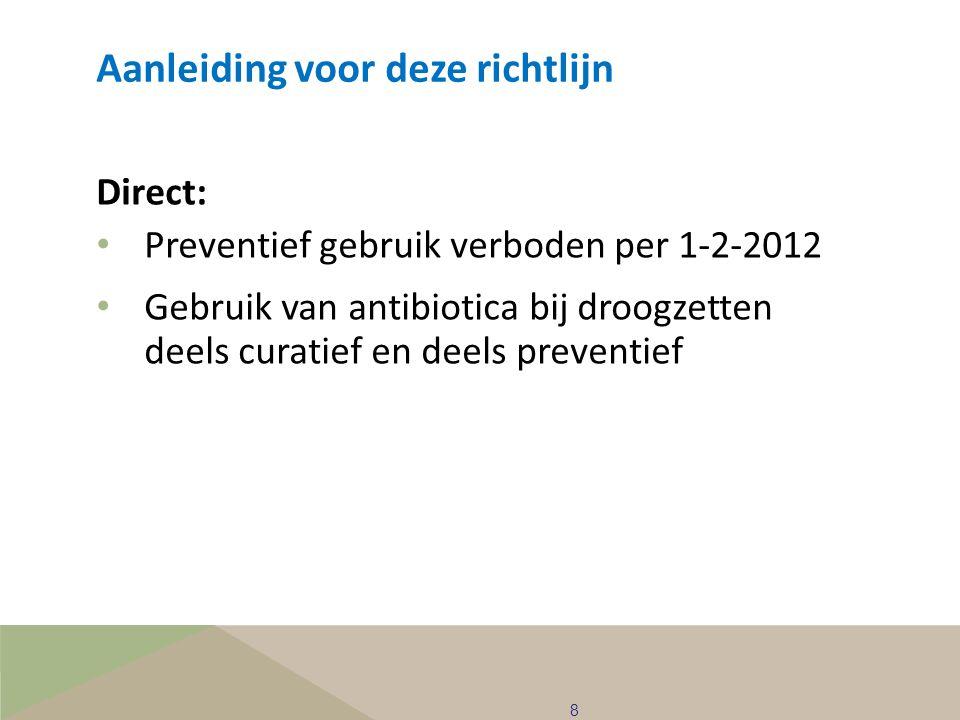 8 Aanleiding voor deze richtlijn Direct: • Preventief gebruik verboden per 1-2-2012 • Gebruik van antibiotica bij droogzetten deels curatief en deels