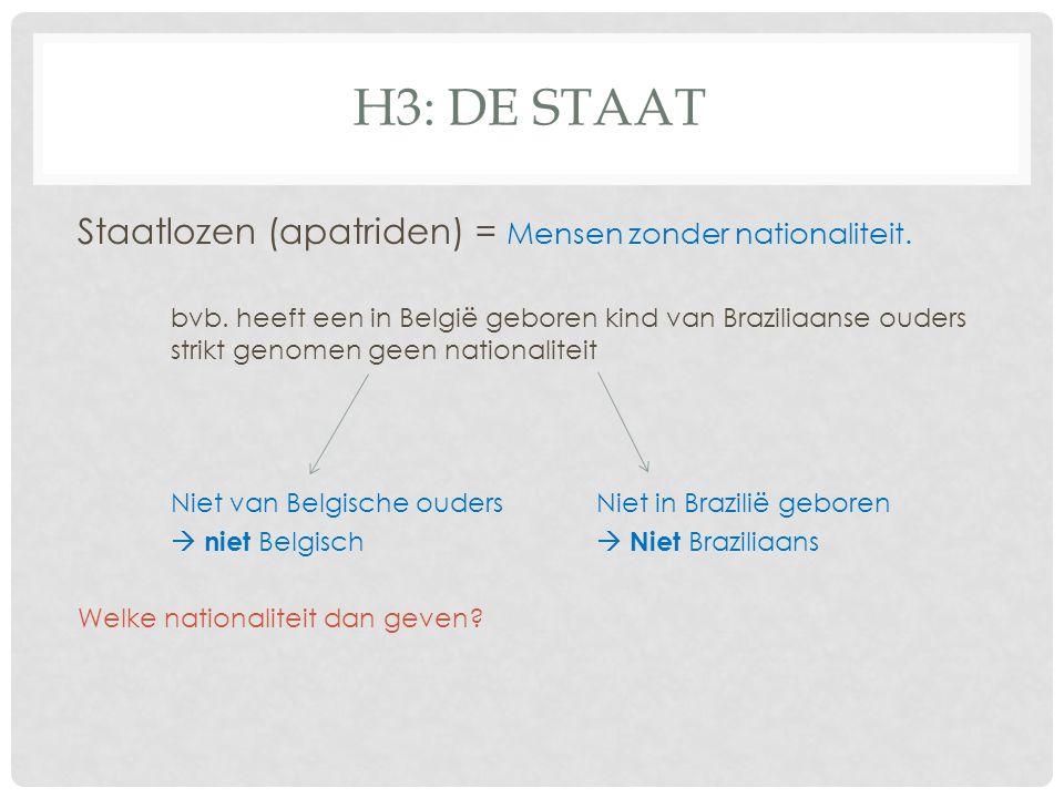 H3: DE STAAT Staatlozen (apatriden) = Mensen zonder nationaliteit. bvb. heeft een in België geboren kind van Braziliaanse ouders strikt genomen geen n