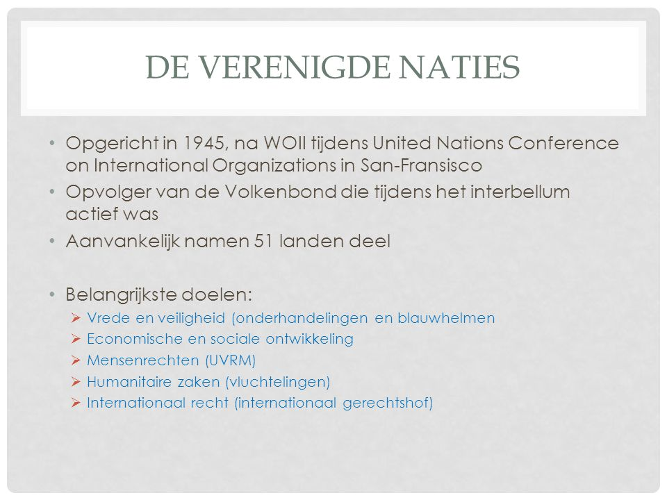 DE VERENIGDE NATIES • Opgericht in 1945, na WOII tijdens United Nations Conference on International Organizations in San-Fransisco • Opvolger van de V
