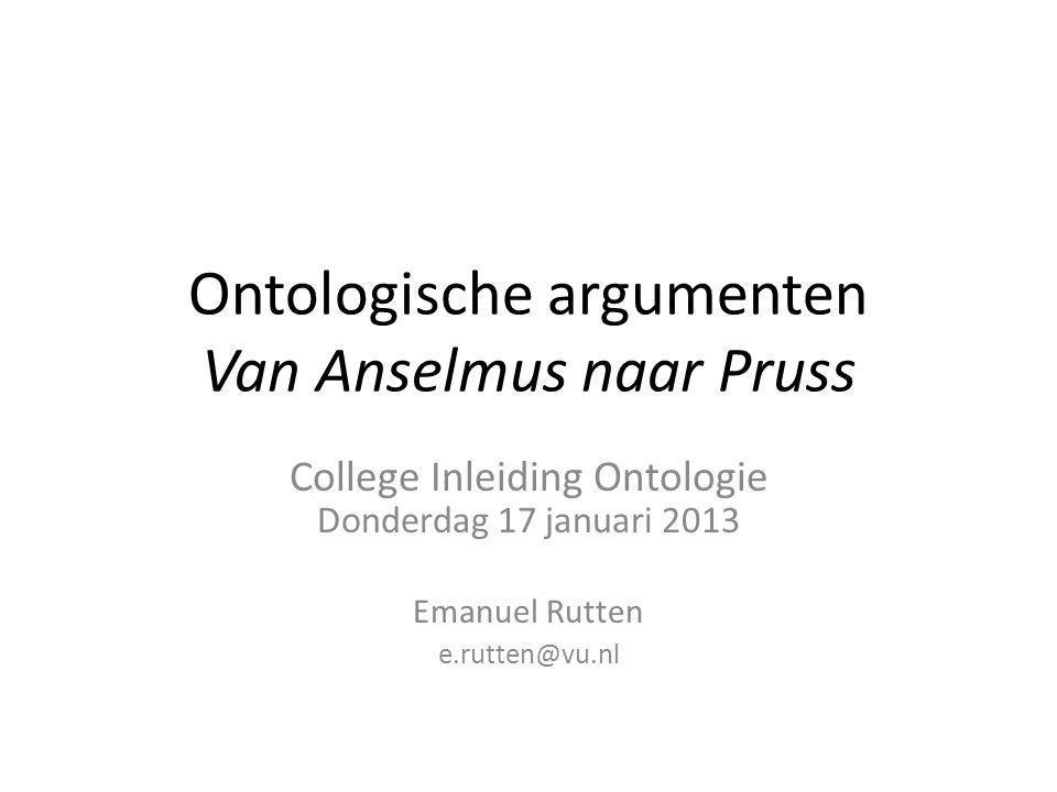 Ontologische argumenten Van Anselmus naar Pruss College Inleiding Ontologie Donderdag 17 januari 2013 Emanuel Rutten e.rutten@vu.nl