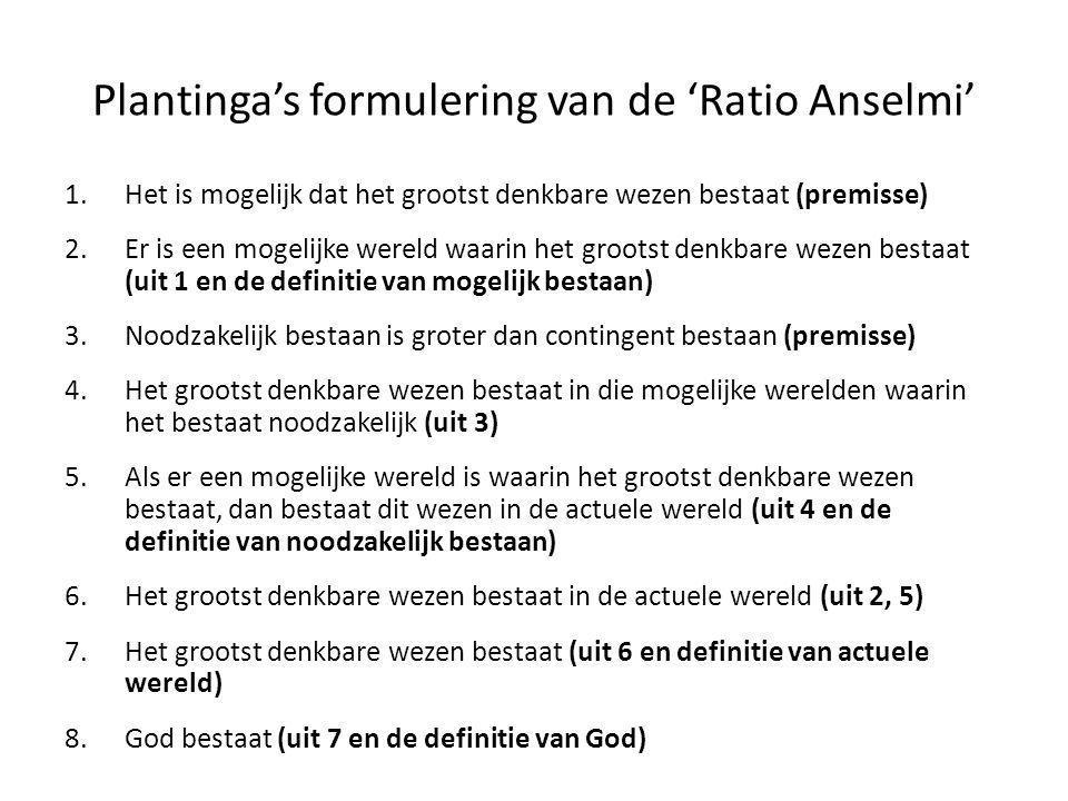 Plantinga's formulering van de 'Ratio Anselmi' 1.Het is mogelijk dat het grootst denkbare wezen bestaat (premisse) 2.Er is een mogelijke wereld waarin