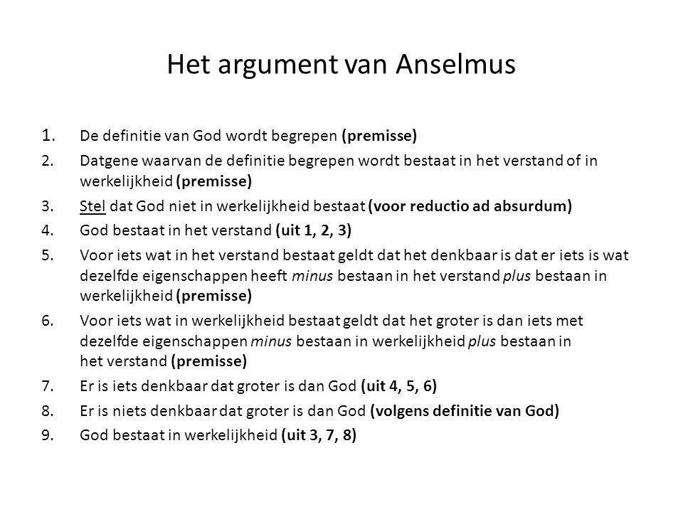 Het argument van Anselmus 1. De definitie van God wordt begrepen (premisse) 2.Datgene waarvan de definitie begrepen wordt bestaat in het verstand of i