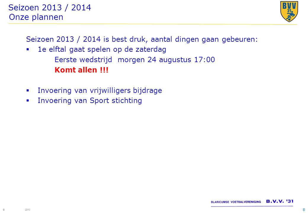 8 © 2010 Seizoen 2013 / 2014 Onze plannen Seizoen 2013 / 2014 is best druk, aantal dingen gaan gebeuren:  1e elftal gaat spelen op de zaterdag Eerste wedstrijd morgen 24 augustus 17:00 Komt allen !!.