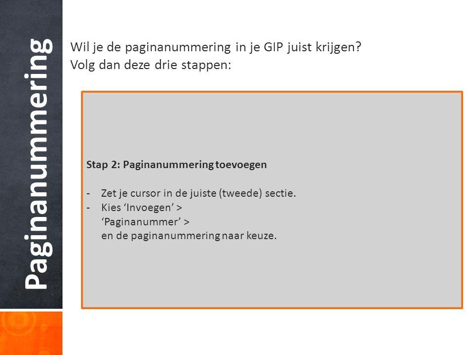 Paginanummering Wil je de paginanummering in je GIP juist krijgen? Volg dan deze drie stappen: Stap 2: Paginanummering toevoegen -Zet je cursor in de