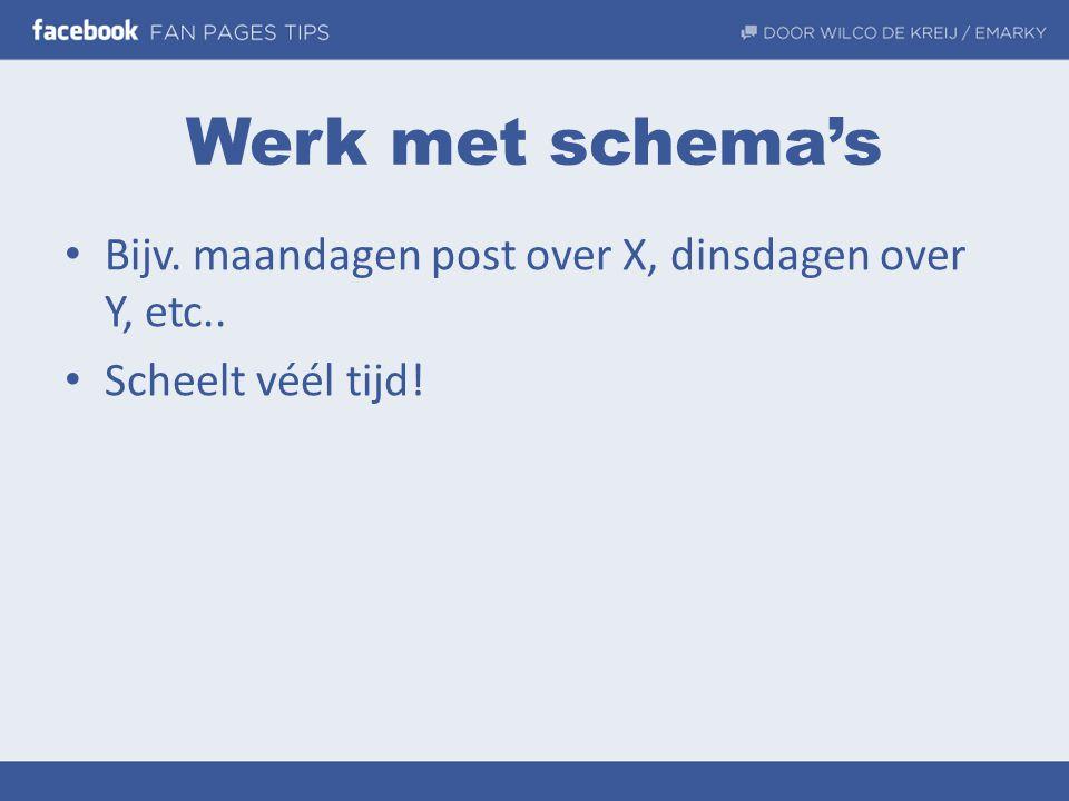 Werk met schema's • Bijv. maandagen post over X, dinsdagen over Y, etc.. • Scheelt véél tijd!