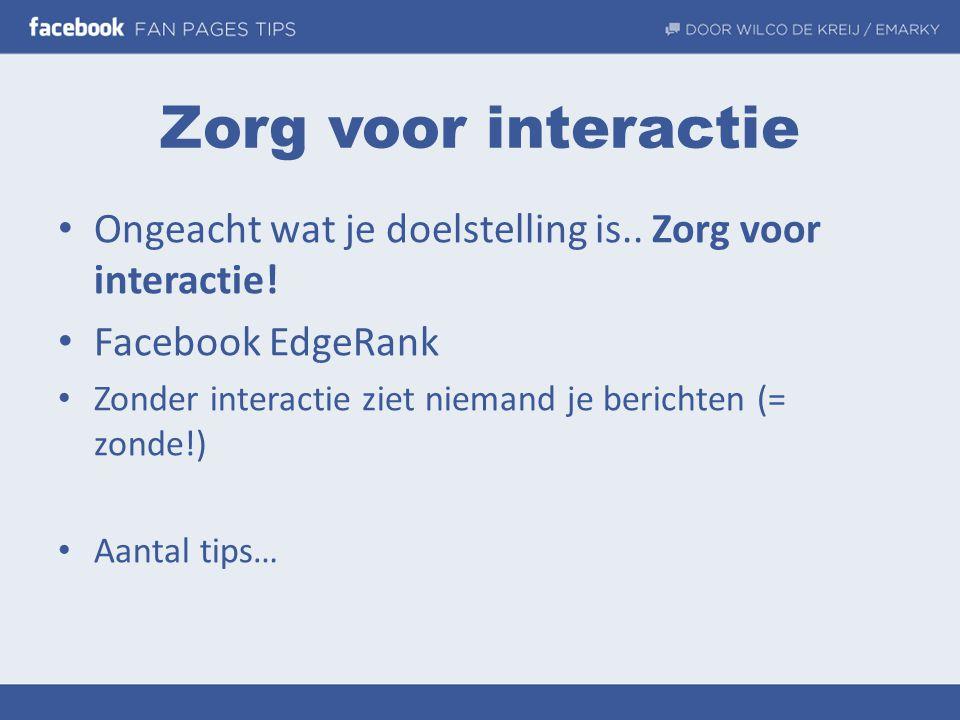 Zorg voor interactie • Ongeacht wat je doelstelling is.. Zorg voor interactie! • Facebook EdgeRank • Zonder interactie ziet niemand je berichten (= zo