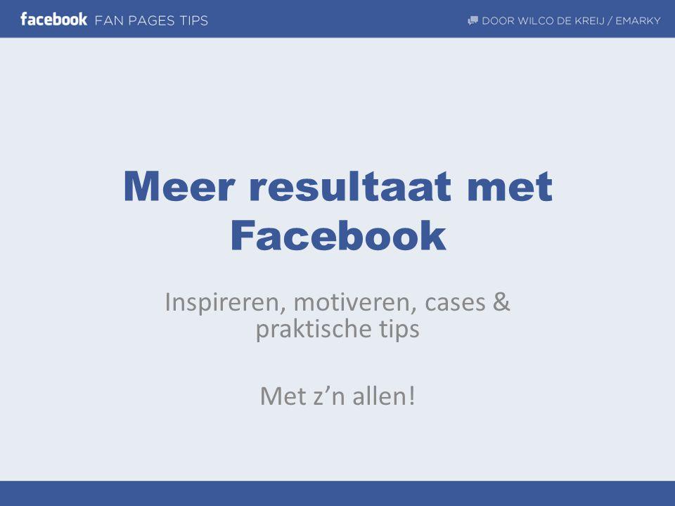 Meer resultaat met Facebook Inspireren, motiveren, cases & praktische tips Met z'n allen!