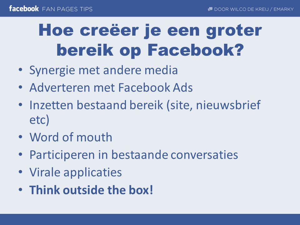 Hoe creëer je een groter bereik op Facebook? • Synergie met andere media • Adverteren met Facebook Ads • Inzetten bestaand bereik (site, nieuwsbrief e