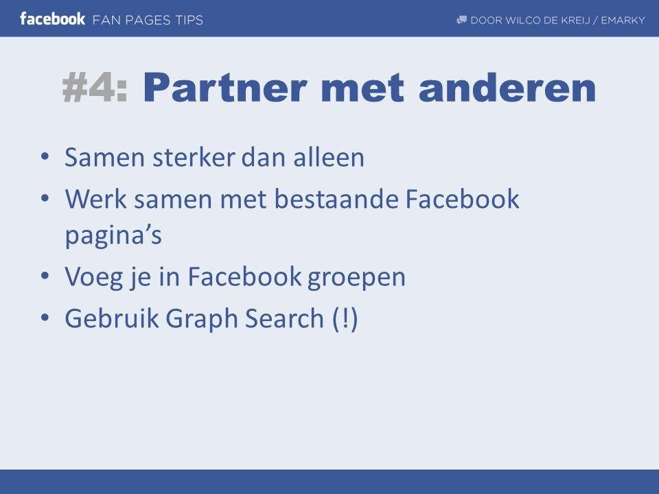 #4: Partner met anderen • Samen sterker dan alleen • Werk samen met bestaande Facebook pagina's • Voeg je in Facebook groepen • Gebruik Graph Search (