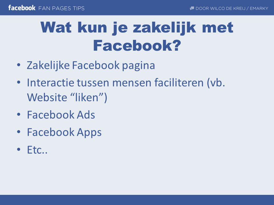 """Wat kun je zakelijk met Facebook? • Zakelijke Facebook pagina • Interactie tussen mensen faciliteren (vb. Website """"liken"""") • Facebook Ads • Facebook A"""
