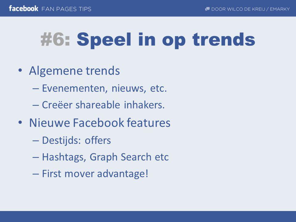 #6: Speel in op trends • Algemene trends – Evenementen, nieuws, etc. – Creëer shareable inhakers. • Nieuwe Facebook features – Destijds: offers – Hash