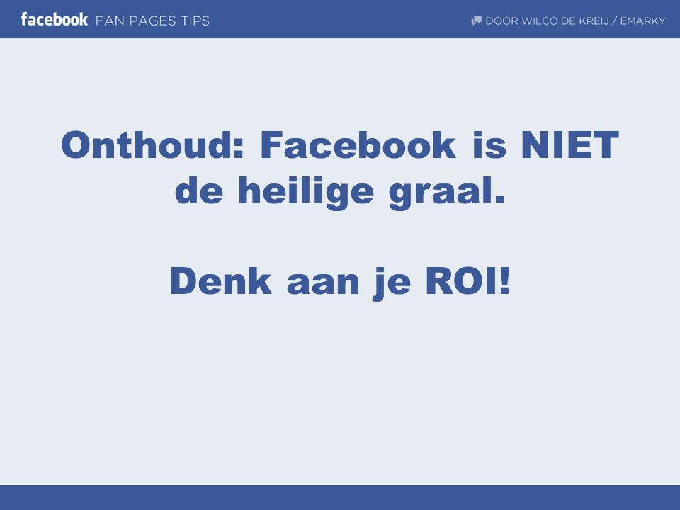 Onthoud: Facebook is NIET de heilige graal. Denk aan je ROI!