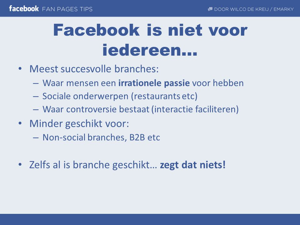 Facebook is niet voor iedereen… • Meest succesvolle branches: – Waar mensen een irrationele passie voor hebben – Sociale onderwerpen (restaurants etc)