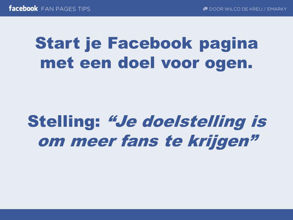 """Start je Facebook pagina met een doel voor ogen. Stelling: """"Je doelstelling is om meer fans te krijgen"""""""