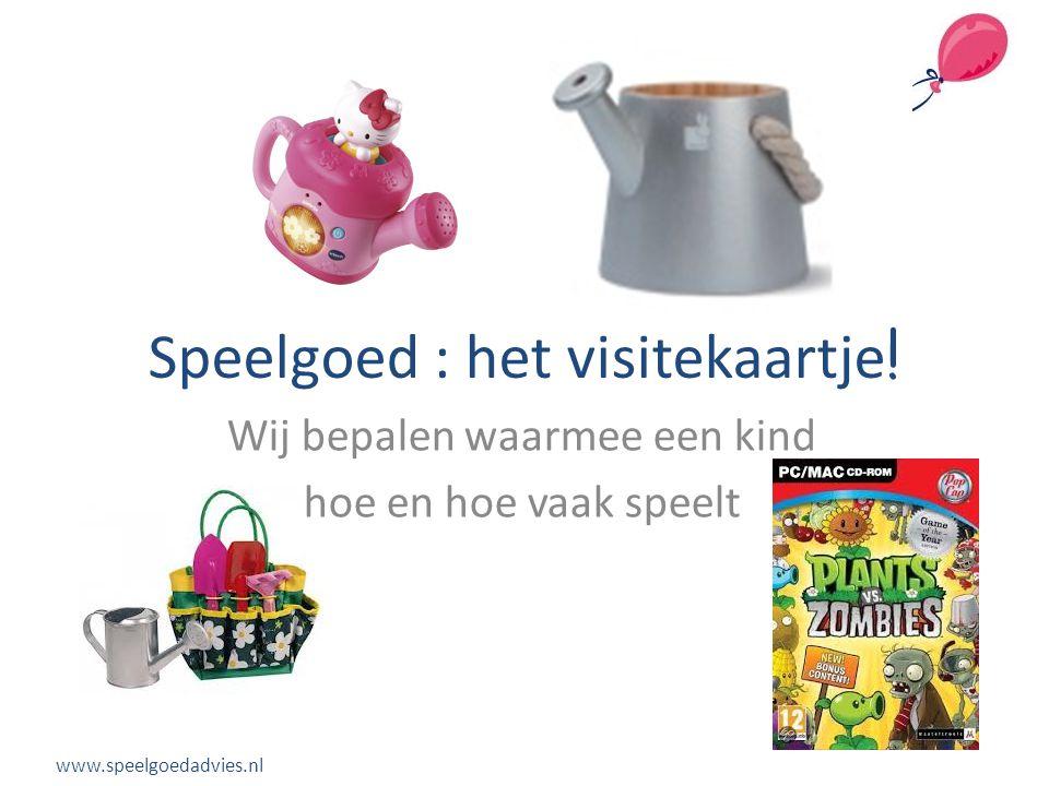 Speelgoed : het visitekaartje ! Wij bepalen waarmee een kind hoe en hoe vaak speelt www.speelgoedadvies.nl