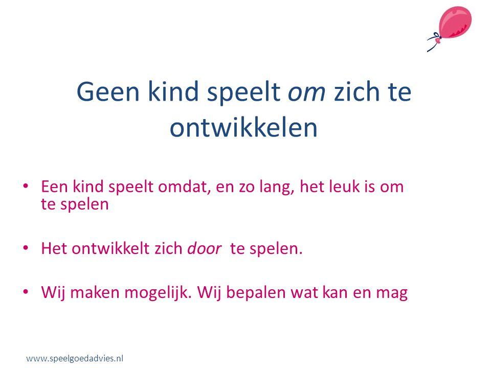 Geen kind speelt om zich te ontwikkelen www.speelgoedadvies.nl • Een kind speelt omdat, en zo lang, het leuk is om te spelen • Het ontwikkelt zich doo