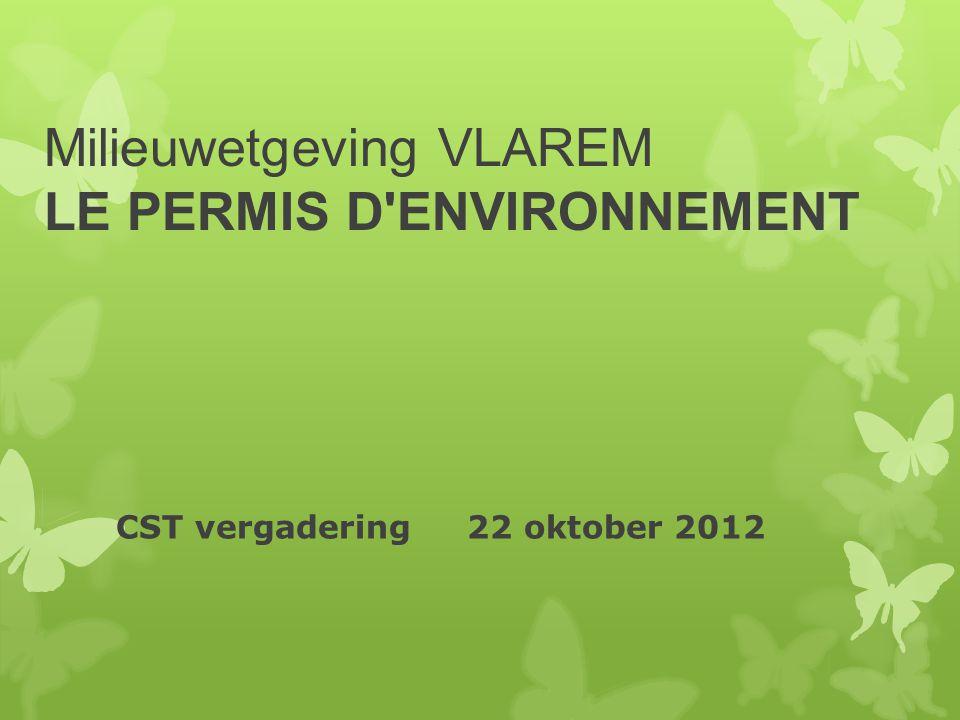 Milieuwetgeving VLAREM LE PERMIS D'ENVIRONNEMENT CST vergadering 22 oktober 2012