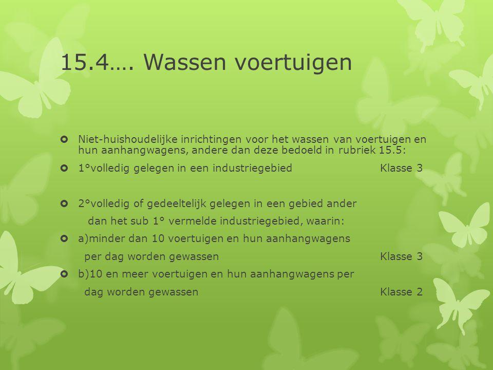 15.4…. Wassen voertuigen  Niet-huishoudelijke inrichtingen voor het wassen van voertuigen en hun aanhangwagens, andere dan deze bedoeld in rubriek 15