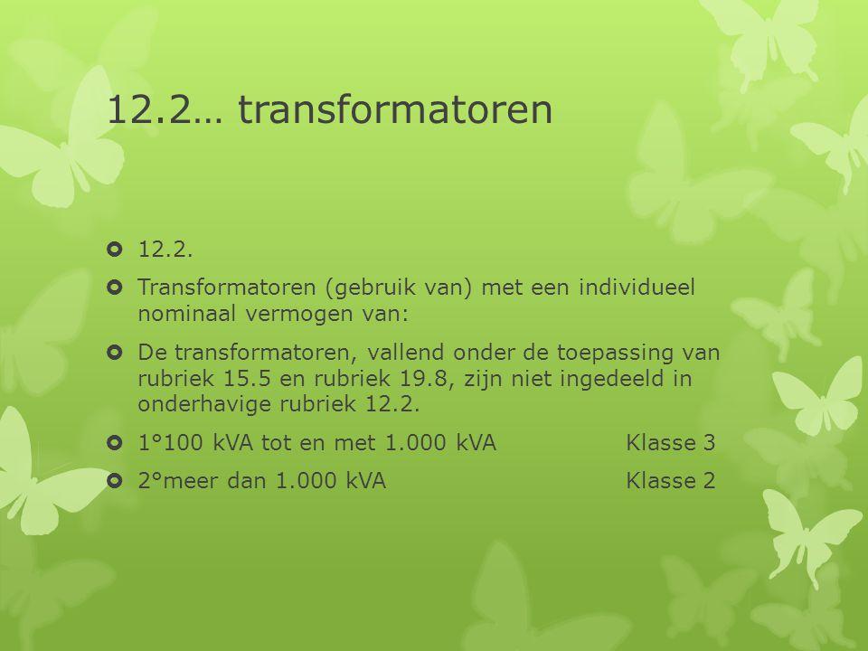 12.2… transformatoren  12.2.  Transformatoren (gebruik van) met een individueel nominaal vermogen van:  De transformatoren, vallend onder de toepas
