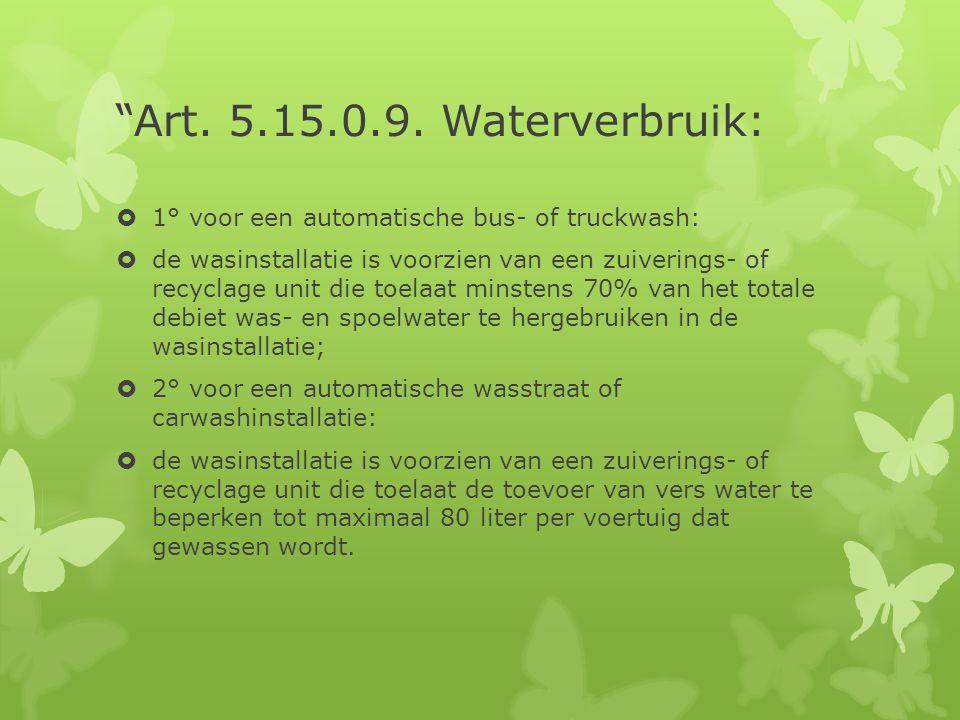 """""""Art. 5.15.0.9. Waterverbruik:  1° voor een automatische bus- of truckwash:  de wasinstallatie is voorzien van een zuiverings- of recyclage unit die"""