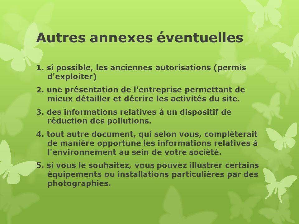 Autres annexes éventuelles 1. si possible, les anciennes autorisations (permis d'exploiter) 2. une présentation de l'entreprise permettant de mieux dé