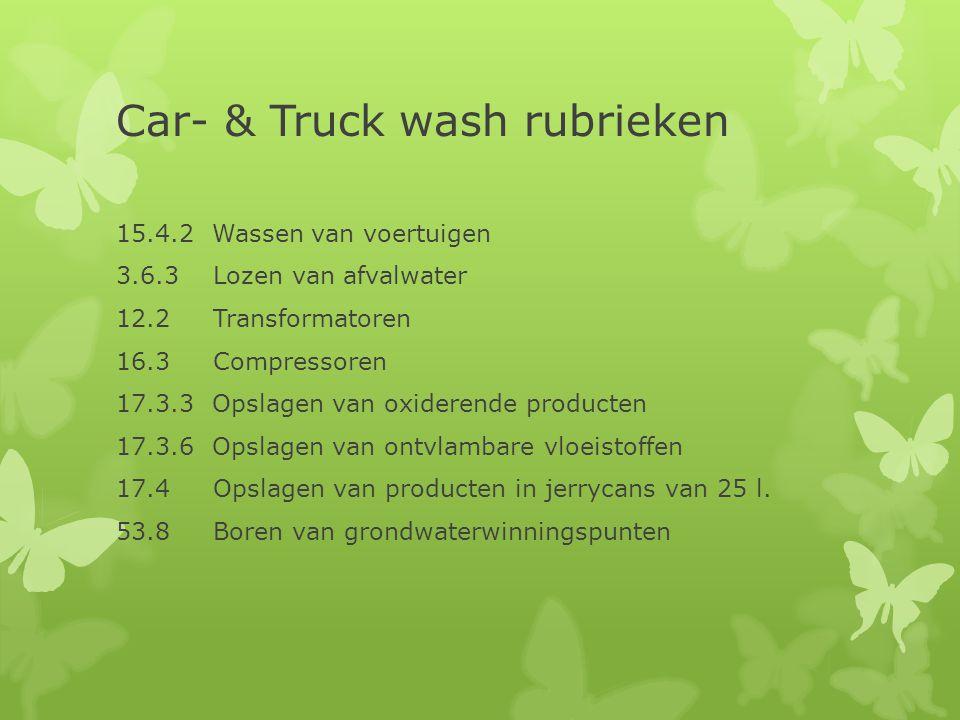 Car- & Truck wash rubrieken 15.4.2 Wassen van voertuigen 3.6.3 Lozen van afvalwater 12.2 Transformatoren 16.3 Compressoren 17.3.3 Opslagen van oxidere