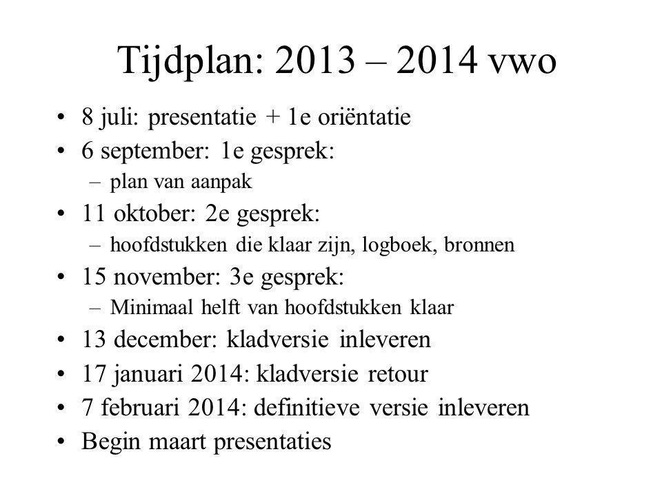 Tijdplan: 2013 – 2014 vwo •8 juli: presentatie + 1e oriëntatie •6 september: 1e gesprek: –plan van aanpak •11 oktober: 2e gesprek: –hoofdstukken die k