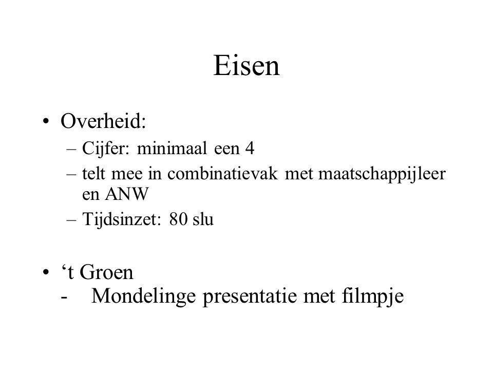 Eisen •Overheid: –Cijfer: minimaal een 4 –telt mee in combinatievak met maatschappijleer en ANW –Tijdsinzet: 80 slu •'t Groen -Mondelinge presentatie