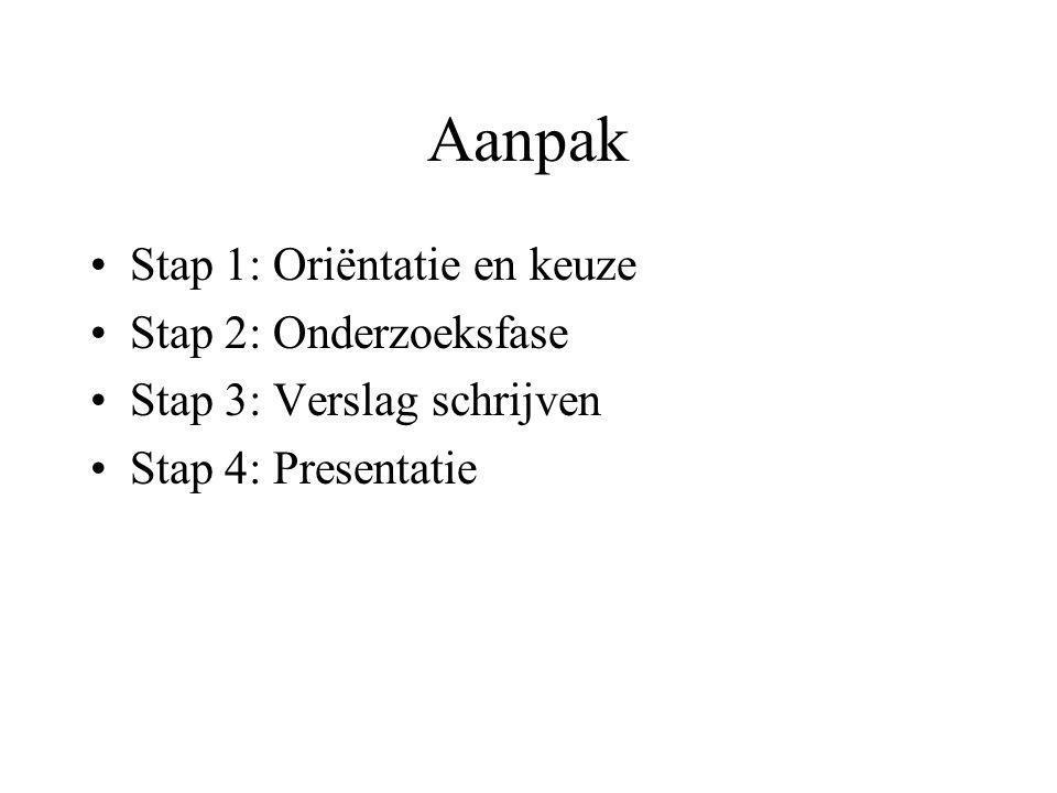 Aanpak •Stap 1: Oriëntatie en keuze •Stap 2: Onderzoeksfase •Stap 3: Verslag schrijven •Stap 4: Presentatie