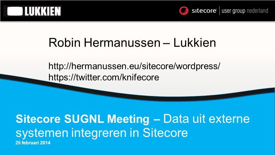 Sitecore SUGNL Meeting – Data uit externe systemen integreren in Sitecore 25 februari 2014 Robin Hermanussen – Lukkien http://hermanussen.eu/sitecore/