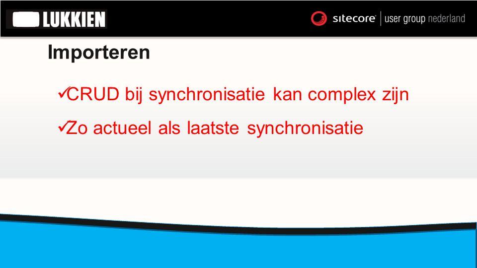 Importeren  CRUD bij synchronisatie kan complex zijn  Zo actueel als laatste synchronisatie