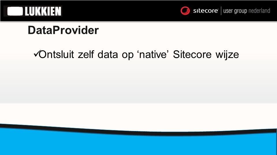 DataProvider  Ontsluit zelf data op 'native' Sitecore wijze