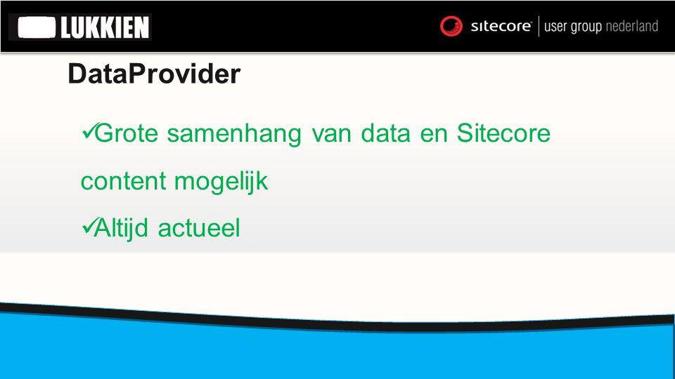 DataProvider  Grote samenhang van data en Sitecore content mogelijk  Altijd actueel